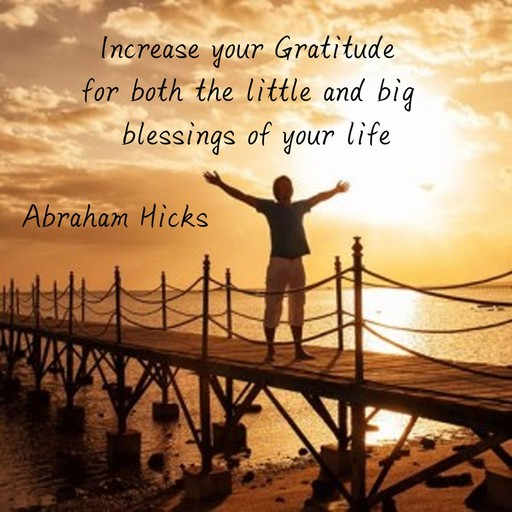 Increase your Gratitude for both the little and big blessings of your life, Abraham Hicks