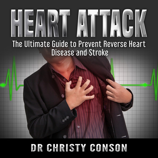 Heart Attack: The Ultimate Guide to Prevent Reverse Heart Disease and Stroke, Christy Conson