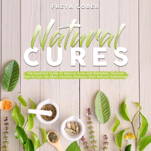 Natural Cures: The Essential Guide on Natural Cures and Remedies, Discover How to Cure the Most Common Diseases With Natural Substances, Freya Gober