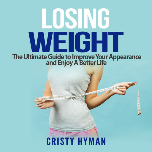 Losing Weight: The Ultimate Guide to Improve Your Appearance and Enjoy A Better Life, Cristy Hyman