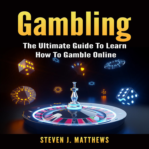 Gambling: The Ultimate Guide To Learn How To Gamble Online, Steven Matthews