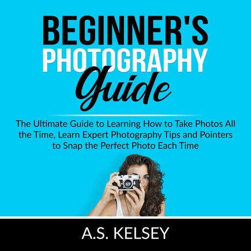 Beginner's Photography Guide: The Ultimate Guide to Learning How to Take Photos All the Time, Learn Expert Photography Tips and Pointers to Snap the Perfect Photo Each Time, A.S. Kelsey