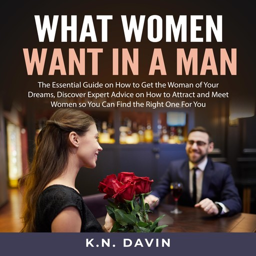 What Women Want In A Man: The Essential Guide on How to Get the Woman of Your Dreams, Discover Expert Advice on How to Attract and Meet Women so You Can Find the Right One For You, K.N. Davin