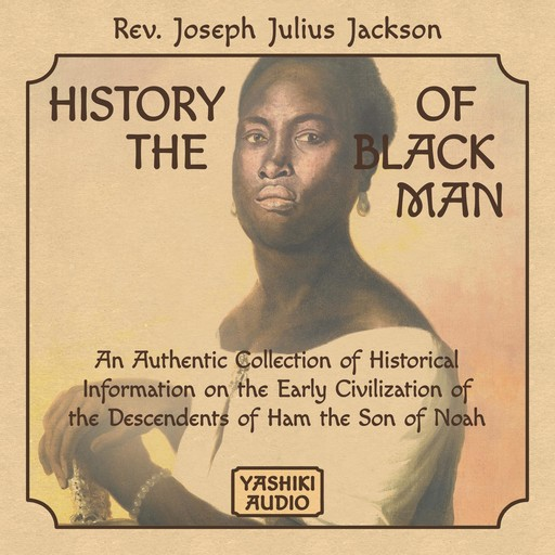 History of the Black Man: An Authentic Collection of Historical Information on the Early Civilization of the Descendents of Ham the Son of Noah, Rev. Joseph Julius Jackson