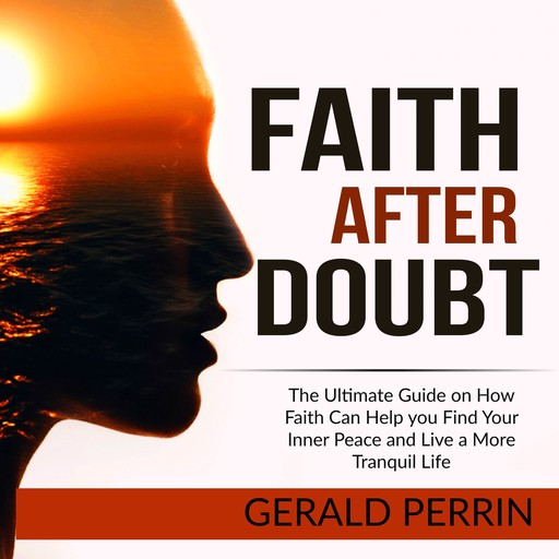 Faith After Doubt: The Ultimate Guide on How Faith Can Help you Find Your Inner Peace and Live a More Tranquil Life, Gerald Perrin