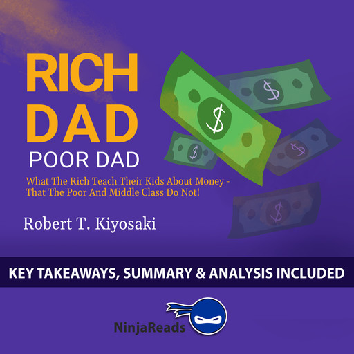 Rich Dad Poor Dad: What the Rich Teach Their Kids About Money - That the Poor and Middle Class Do Not! by Robert T. Kiyosaki: Key Takeaways, Summary & Analysis Included, Ninja Reads