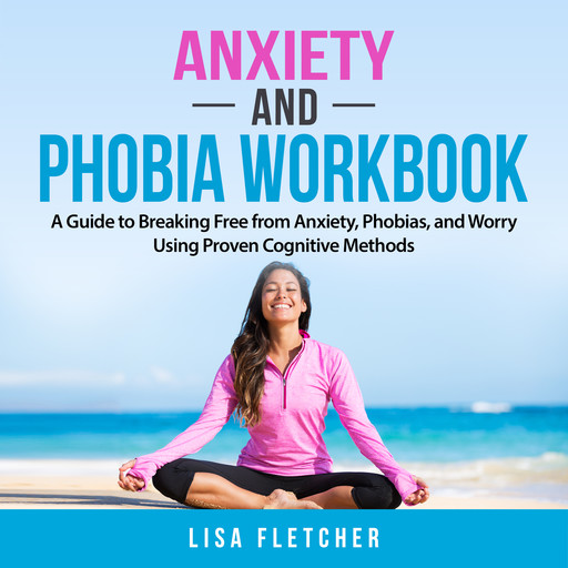 Anxiety And Phobia Workbook: A Guide to Breaking Free from Anxiety, Phobias, and Worry Using Proven Cognitive Methods, Lisa Fletcher