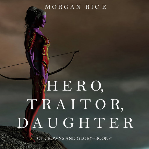 Hero, Traitor, Daughter (Of Crowns and Glory. Book 6), Morgan Rice
