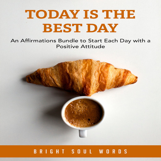 Today is the Best Day: An Affirmations Bundle to Start Each Day with a Positive Attitude, Bright Soul Words