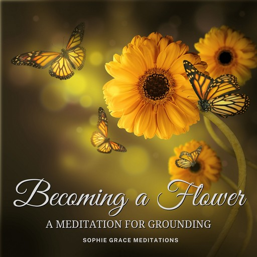 Becoming a Flower. A Meditation for Grounding, Sophie Grace Meditations