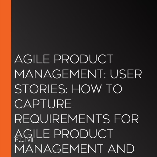 Agile Product Management: User Stories: How to Capture Requirements for Agile Product Management and Business Analysis with Scrum, Paul VII