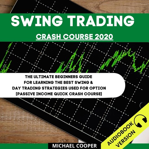 Swing Trading Crash Course 2020: The Ultimate Beginner's Guide For Learning The Best Swing & Day Trading Strategies Used For Option [Passive Income Quick Crash Course], Michael Cooper