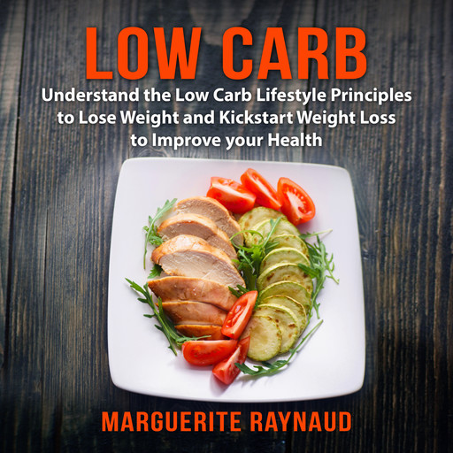 Low Carb: Understand the Low Carb Lifestyle Principles to Lose Weight and Kickstart Weight Loss to Improve your Health, Marguerite Raynaud