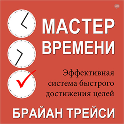 Master Your Time, Master Your Life: The Breakthrough System to Get More Results, Faster, in Every Area of Your Life, Брайан Трейси
