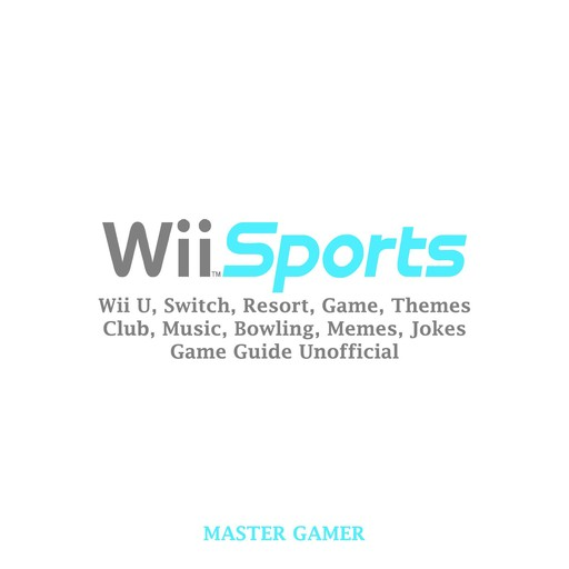Wii Sports, Wii U, Switch, Resort, Game, Themes, Club, Music, Bowling, Memes, Jokes, Game Guide Unofficial, Master Gamer