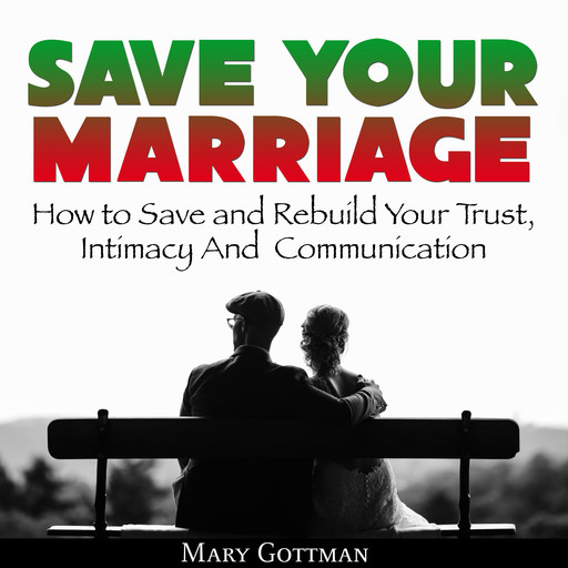 Save Your Marriage: How to Save and Rebuild Your Trust, Intimacy And Communication, Mary Gottman