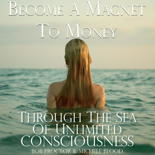 Become A Magnet To Money Through The Sea Of Unlimited Consciousness, Bob Proctor, Michele Blood