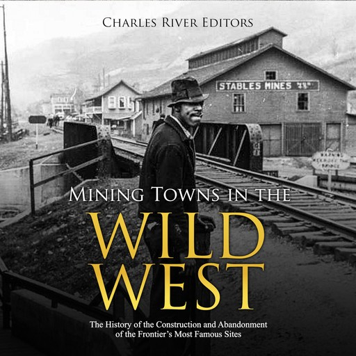 Mining Towns in the Wild West: The History of the Construction and Abandonment of the Frontier's Most Famous Sites, Charles Editors