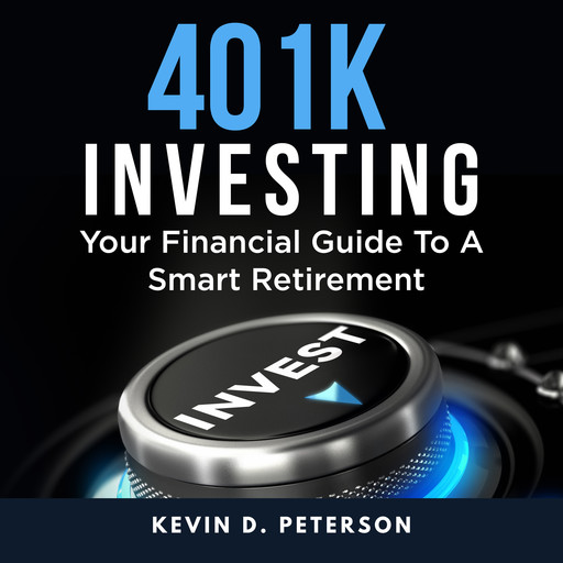 401k Investing: Your Financial Guide To A Smart Retirement, Kevin D. Peterson
