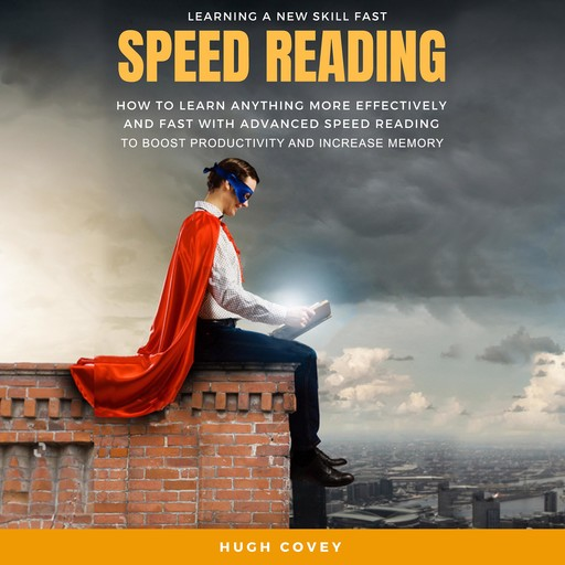 Speed Reading: How to Learn Anything More Effectively and Fast With Advanced Speed Reading to Boost Productivity and Increase Memory, Hugh Covey