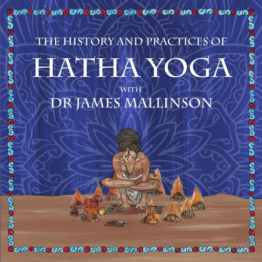 The History and Practices of Hatha Yoga with Dr James Mallinson, James Mallinson