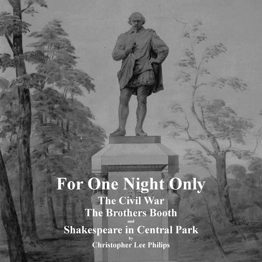 For One Night Only: The Civil War, The Brothers Booth and Shakespeare in Central Park, Christopher Lee Philips