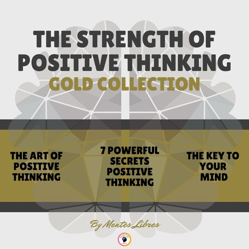 THE ART OF POSITIVE THINKING - 7 POWERFUL SECRETS POSITIVE THINKING - THE KEY TO YOUR MIND (3 BOOKS), MENTES LIBRES