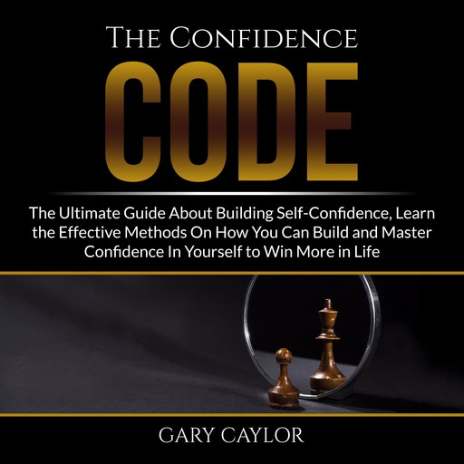 The Confidence Code: The Ultimate Guide About Building Self-Confidence, Learn the Effective Methods On How You Can Build and Master Confidence In Yourself to Win More in Life, Gary Caylor