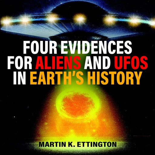 Four Evidences for Aliens and UFOs in Earth's History, Martin K. Ettington