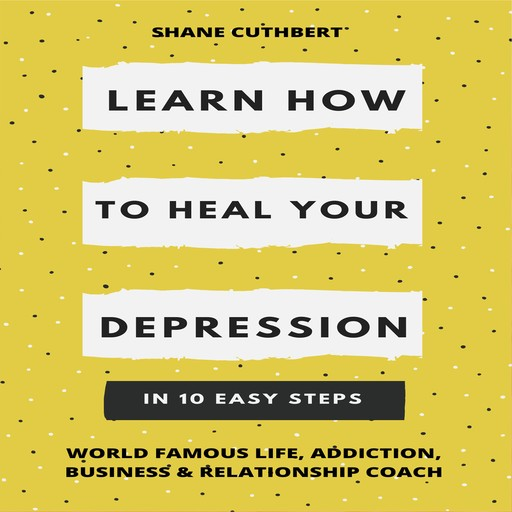 LEARN HOW TO OVERCOME YOUR DEPRESSION IN 10 EASY STEPS, Shane Cuthbert