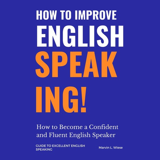 How to Improve English Speaking: How to Become a Confident and Fluent English Speaker, Marvin L Wiese