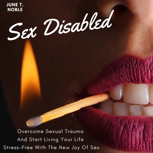 Sex Disabled Overcome Sexual Trauma And Start Living Your Life Stress-Free With The New Joy Of Sex, June T. Noble