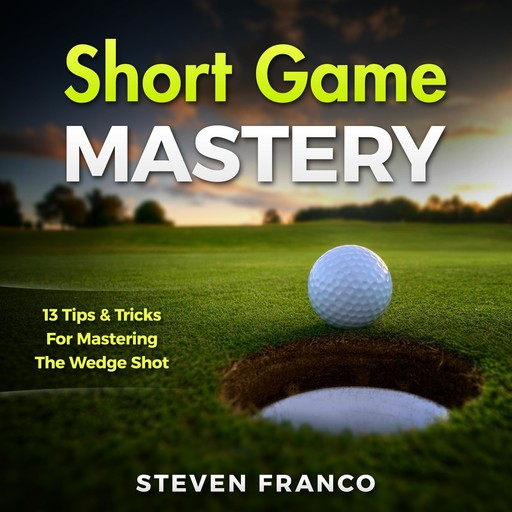 Golf: Short Game Mastery - 13 Tips and Tricks for Mastering The Wedge Shot, Steven Franco