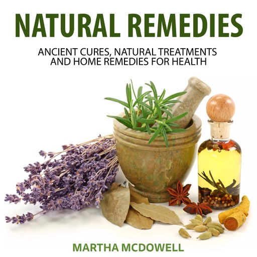 Natural Remedies: Ancient Cures, Natural Treatments and Home Remedies for Health, Martha McDowell