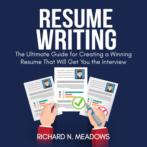 Resume Writing: The Ultimate Guide for Creating a Winning Resume That Will Get You the Interview, Richard N. Meadows