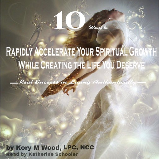 10 Ways to Rapidly Accelerate Your Spiritual Growth While Creating the Life You Deserve, LPC, NCC, Kory M Wood