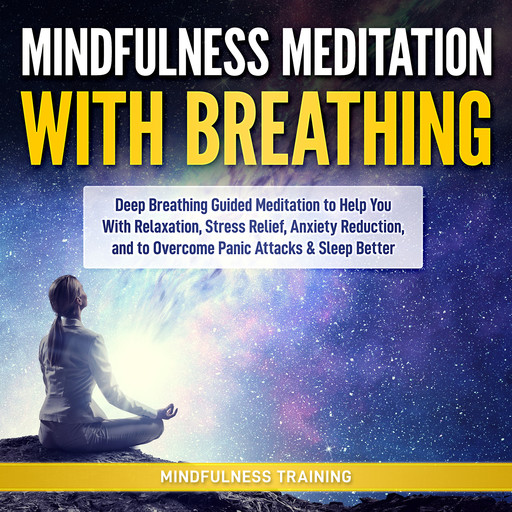 Mindfulness Meditation with Breathing: Deep Breathing Guided Meditation to Help You With Relaxation, Stress Relief, Anxiety Reduction, and to Overcome Panic Attacks & Sleep Better (Self Hypnosis, Breathing Exercises, Yogic Lessons & Relaxation Techniques), Mindfulness Training