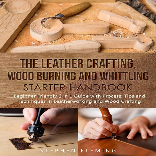 The Leather Crafting,Wood Burning and Whittling Starter Handbook: Beginner Friendly 3 in 1 Guide with Process,Tips and Techniques in Leatherworking and Wood Crafting, Stephen Fleming