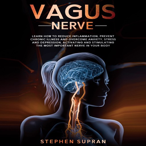 Vagus Nerve: Learn How to Reduce Inflammation, Prevent Chronic Illness and Overcome Anxiety, Stress and Depression, Activating and Stimulating The Most Important Nerve in Your Body, Stephen Supran