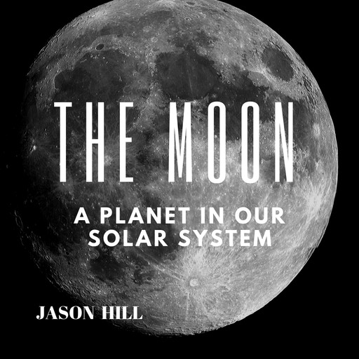 The Moon: A Planet in our Solar System, Jason Hill