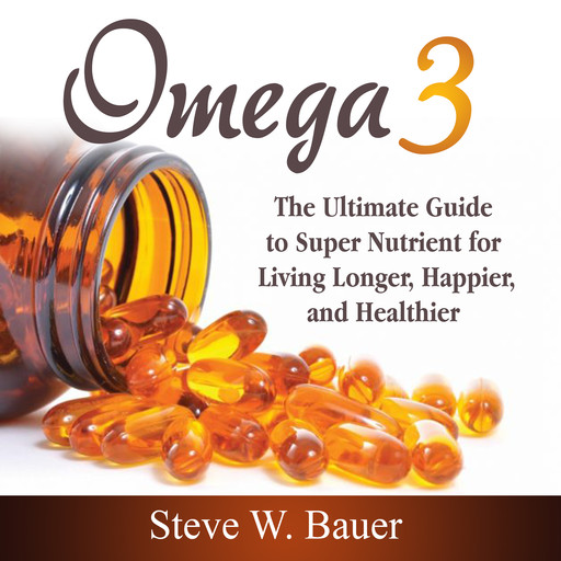Omega 3: The Ultimate Guide to Super Nutrient for Living Longer, Happier, and Healthier, Steve Bauer