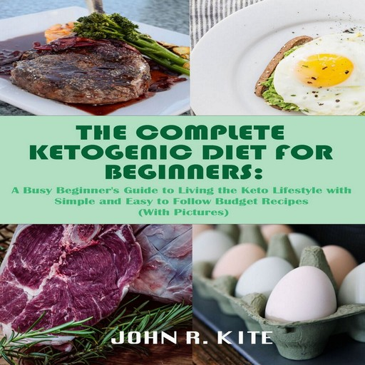 The Complete Ketogenic Diet for Beginners: A Busy Beginner's Guide to Living the Keto Lifestyle, John R. Kite