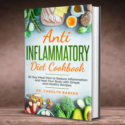 Anti Inflammatory Diet Cookbook: 30 Day Meal Plan to Reduce Inflammation and Heal Your Body with Simple and Healthy Recipes, Carolyn Barker