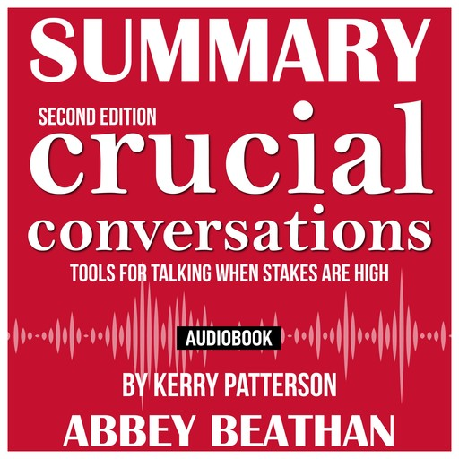 Summary of Crucial Conversations Tools for Talking When Stakes Are High, Second Edition by Kerry Patterson, Abbey Beathan