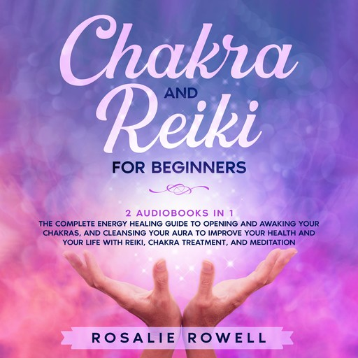 Chakra and Reiki for Beginners: 2 audiobooks in 1 - The Complete Energy Healing Guide to Opening and Awaking Your Chakras, and Cleansing Your Aura to Improve Your Health and Your Life With Reiki, Chakra Treatment, and Meditation, Rosalie Rowell