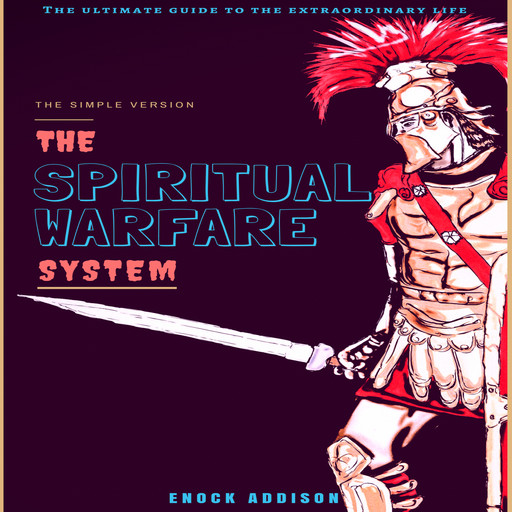The Spiritual Warfare System: The Ultimate Guide to the Extraordinary Life, The Simple Version, Enock Addison