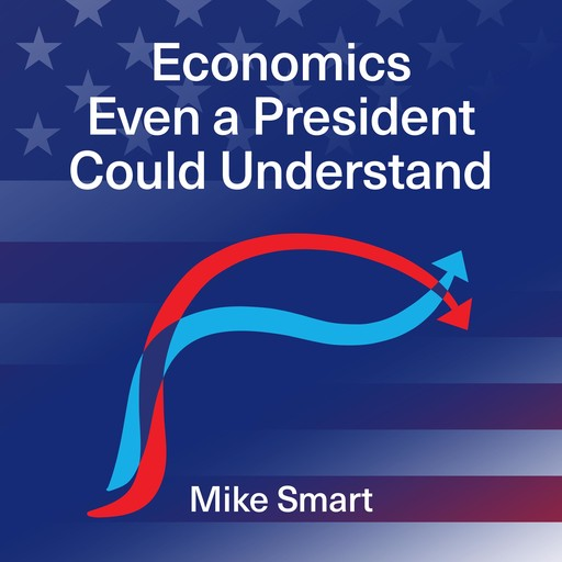 Economics even a President could understand, Mike Smart