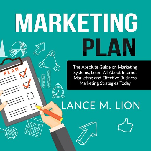 Marketing Plan: The Absolute Guide on Marketing Systems, Learn All About Internet Marketing and Effective Business Marketing Strategies Today, Lance M. Lion
