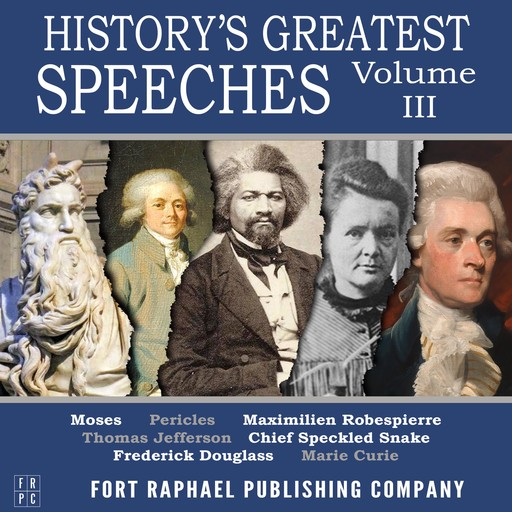 History's Greatest Speeches - Vol. III, Thomas Jefferson, Frederick Douglass, Marie Curie, Maximilien Robespierre, Moses, Pericles