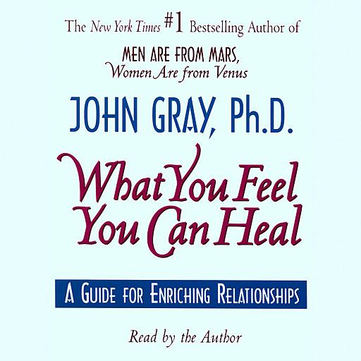 What You Feel You Can Heal, John Gray
